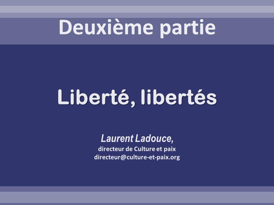 Deuxième partie Liberté, libertés Laurent Ladouce, directeur de Culture et paix directeur@culture-et-paix.org