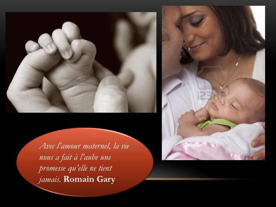 Avec l'amour maternel, la vie nous a fait à l'aube une promesse qu'elle ne tient jamais. Romain Gary
