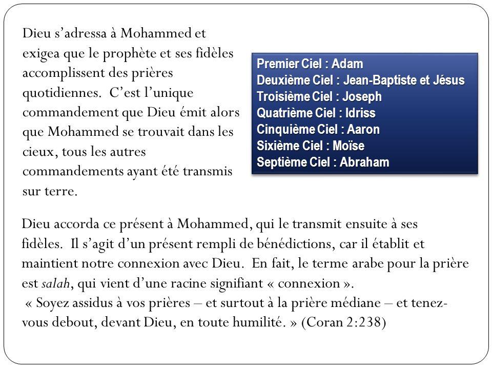 Dieu s'adressa à Mohammed et exigea que le prophète et ses fidèles accomplissent des prières quotidiennes. C'est l'unique commandement que Dieu émit alors que Mohammed se trouvait dans les cieux, tous les autres commandements ayant été transmis sur terre.