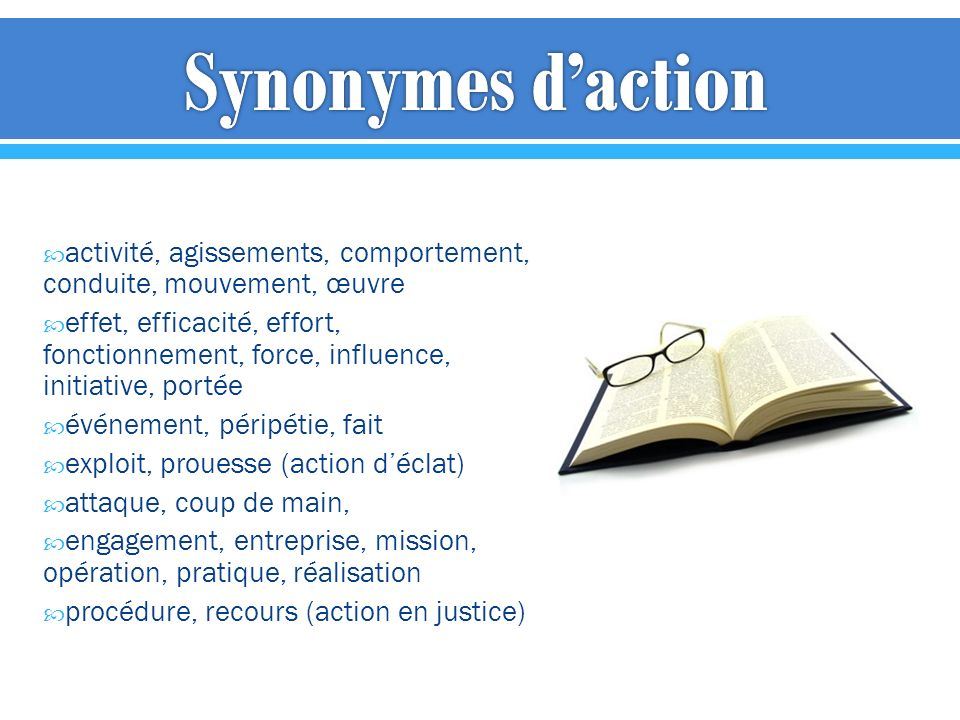Synonymes d'action activité, agissements, comportement, conduite, mouvement, œuvre.