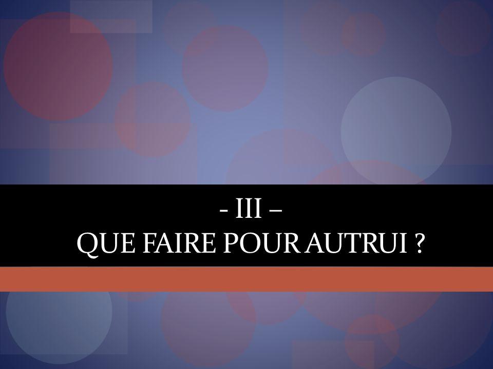 - III – QUE FAIRE POUR AUTRUI