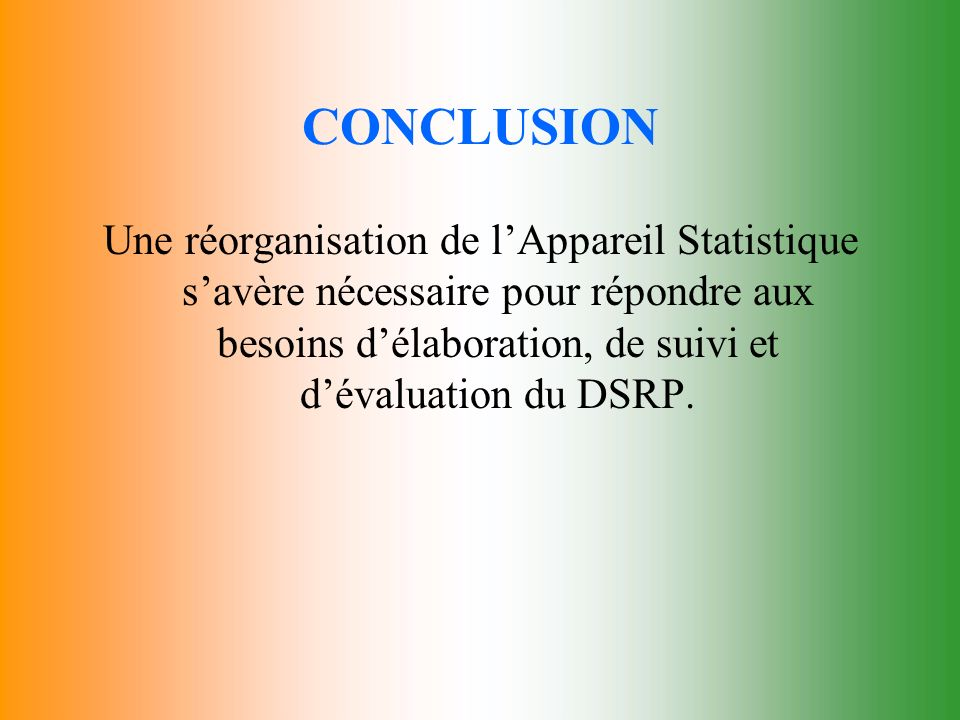CONCLUSION Une réorganisation de l'Appareil Statistique s'avère nécessaire pour répondre aux besoins d'élaboration, de suivi et d'évaluation du DSRP.