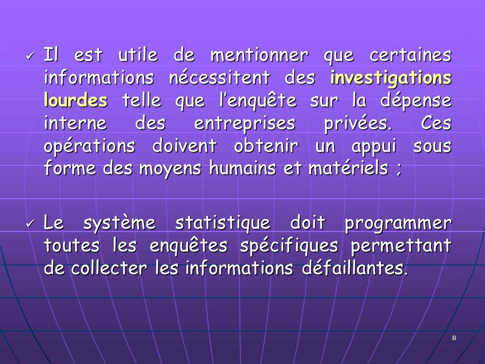 Il est utile de mentionner que certaines informations nécessitent des investigations lourdes telle que l'enquête sur la dépense interne des entreprises privées. Ces opérations doivent obtenir un appui sous forme des moyens humains et matériels ;