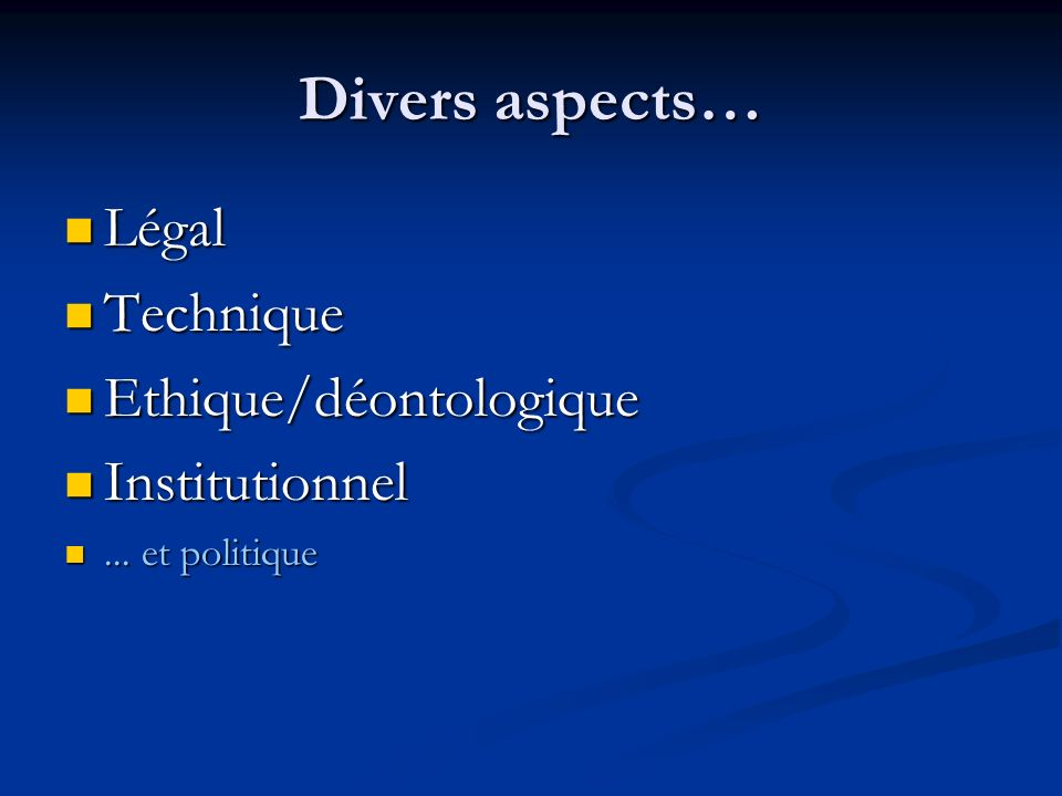 Divers aspects… Légal Technique Ethique/déontologique Institutionnel