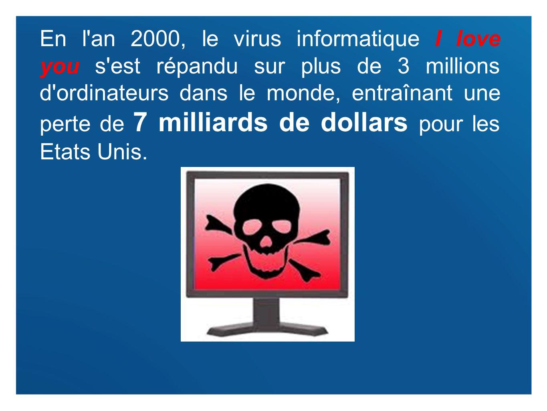 En l an 2000, le virus informatique I love you s est répandu sur plus de 3 millions d ordinateurs dans le monde, entraînant une perte de 7 milliards de dollars pour les Etats Unis.