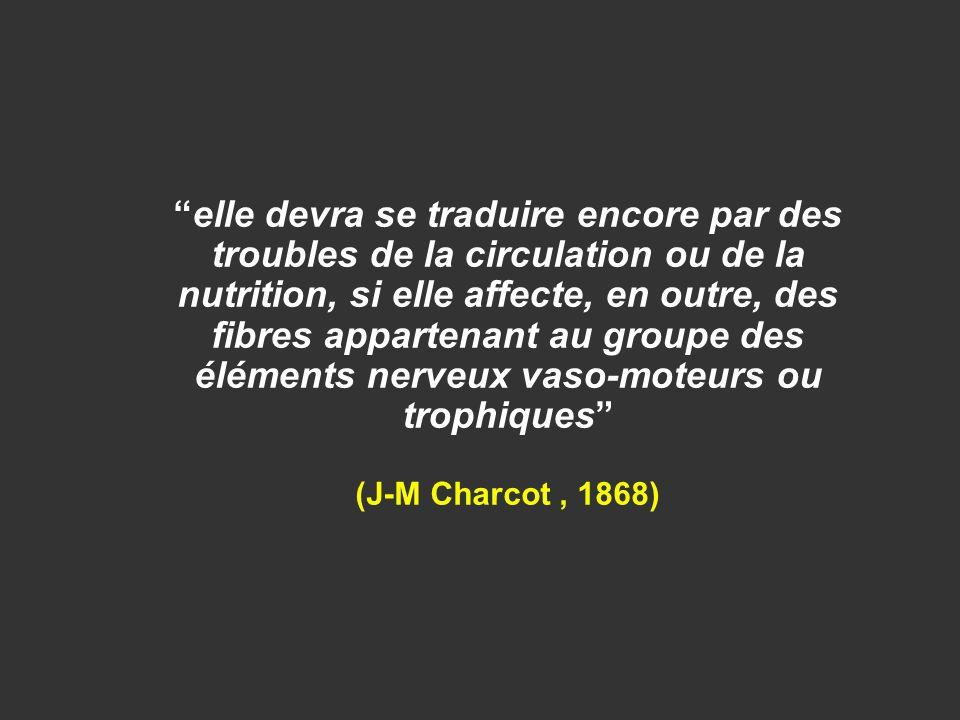 elle devra se traduire encore par des troubles de la circulation ou de la nutrition, si elle affecte, en outre, des fibres appartenant au groupe des éléments nerveux vaso-moteurs ou trophiques (J-M Charcot , 1868)