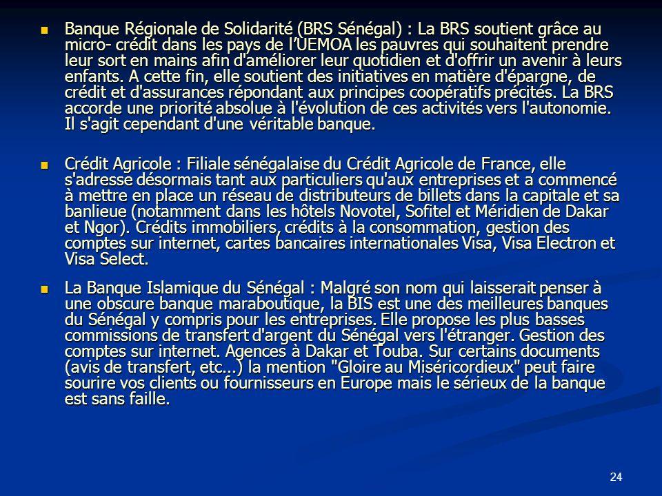 Banque Régionale de Solidarité (BRS Sénégal) : La BRS soutient grâce au micro- crédit dans les pays de l'UEMOA les pauvres qui souhaitent prendre leur sort en mains afin d améliorer leur quotidien et d offrir un avenir à leurs enfants. A cette fin, elle soutient des initiatives en matière d épargne, de crédit et d assurances répondant aux principes coopératifs précités. La BRS accorde une priorité absolue à l évolution de ces activités vers l autonomie. Il s agit cependant d une véritable banque.