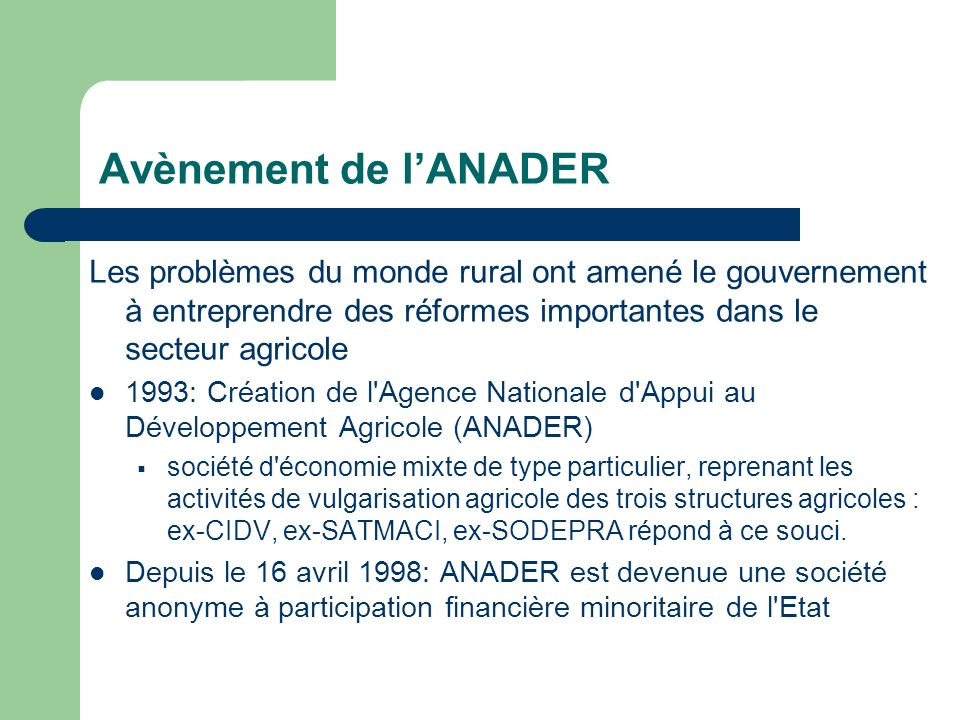 Avènement de l'ANADER Les problèmes du monde rural ont amené le gouvernement à entreprendre des réformes importantes dans le secteur agricole.