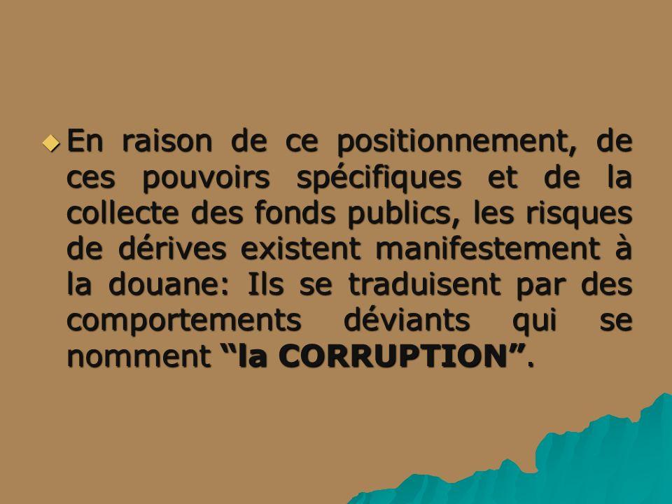 En raison de ce positionnement, de ces pouvoirs spécifiques et de la collecte des fonds publics, les risques de dérives existent manifestement à la douane: Ils se traduisent par des comportements déviants qui se nomment la CORRUPTION .