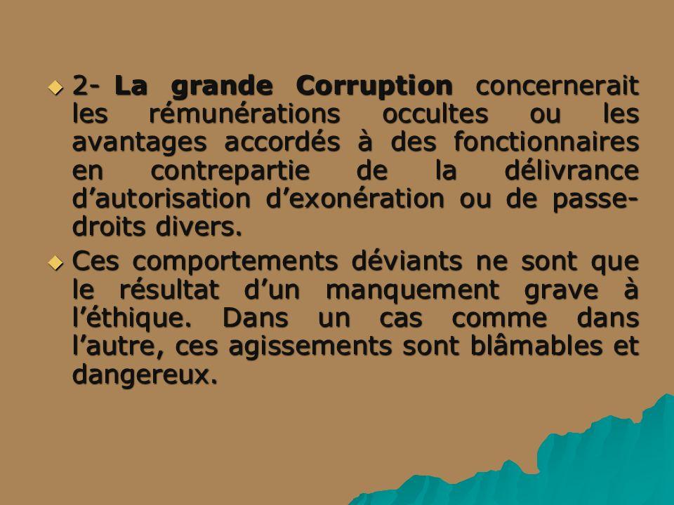 2- La grande Corruption concernerait les rémunérations occultes ou les avantages accordés à des fonctionnaires en contrepartie de la délivrance d'autorisation d'exonération ou de passe-droits divers.