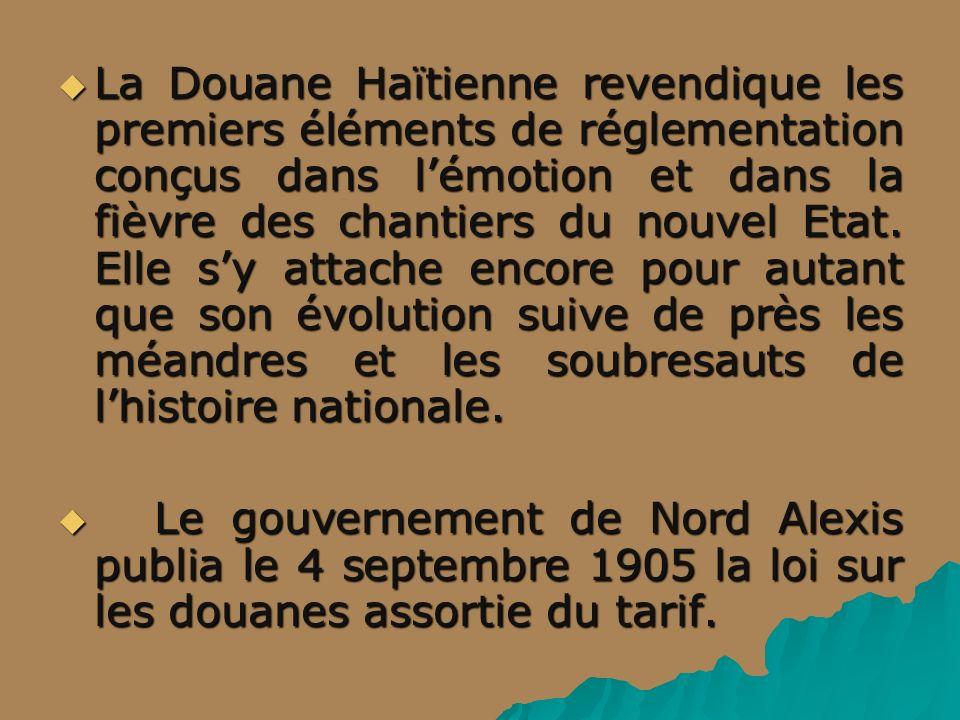 La Douane Haïtienne revendique les premiers éléments de réglementation conçus dans l'émotion et dans la fièvre des chantiers du nouvel Etat. Elle s'y attache encore pour autant que son évolution suive de près les méandres et les soubresauts de l'histoire nationale.