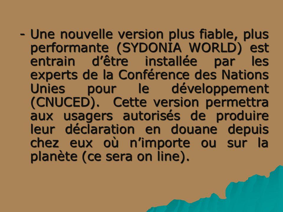 - Une nouvelle version plus fiable, plus performante (SYDONIA WORLD) est entrain d'être installée par les experts de la Conférence des Nations Unies pour le développement (CNUCED).