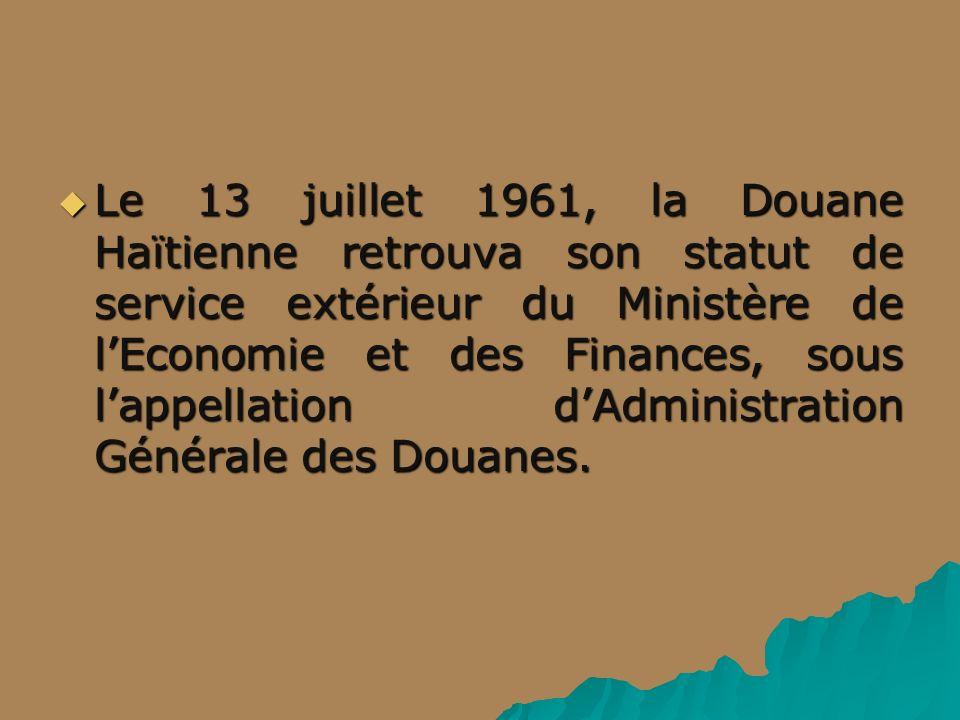 Le 13 juillet 1961, la Douane Haïtienne retrouva son statut de service extérieur du Ministère de l'Economie et des Finances, sous l'appellation d'Administration Générale des Douanes.