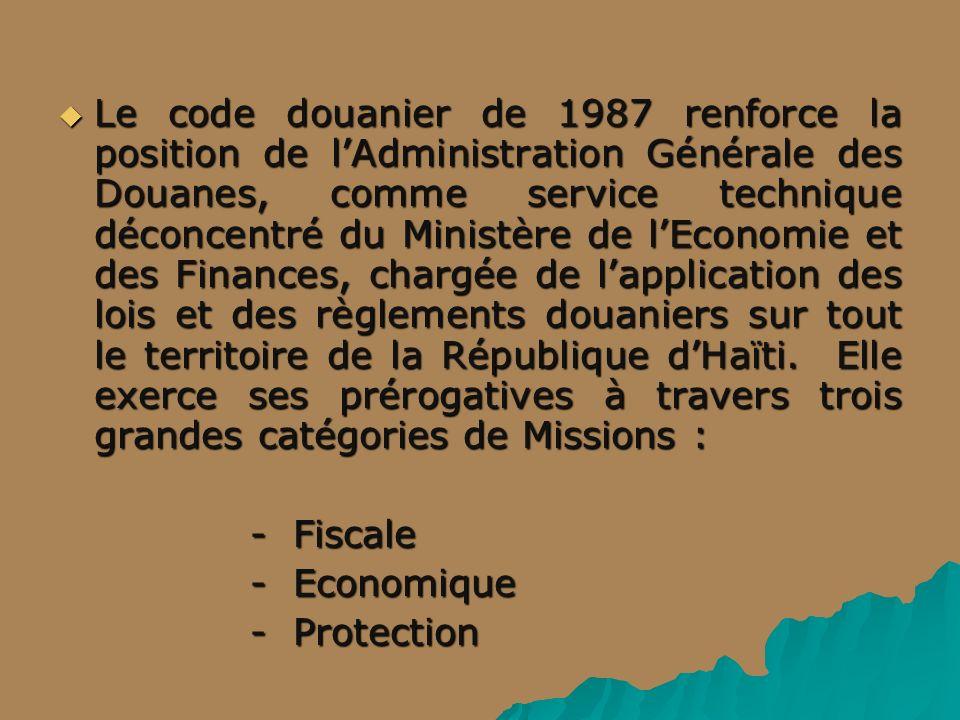 Le code douanier de 1987 renforce la position de l'Administration Générale des Douanes, comme service technique déconcentré du Ministère de l'Economie et des Finances, chargée de l'application des lois et des règlements douaniers sur tout le territoire de la République d'Haïti. Elle exerce ses prérogatives à travers trois grandes catégories de Missions :