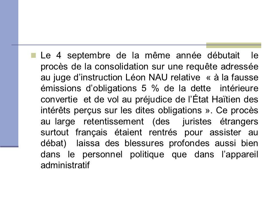 Le 4 septembre de la même année débutait le procès de la consolidation sur une requête adressée au juge d'instruction Léon NAU relative « à la fausse émissions d'obligations 5 % de la dette intérieure convertie et de vol au préjudice de l'État Haïtien des intérêts perçus sur les dites obligations ».