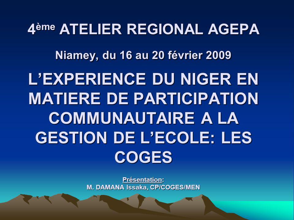 4ème ATELIER REGIONAL AGEPA Niamey, du 16 au 20 février 2009 L'EXPERIENCE DU NIGER EN MATIERE DE PARTICIPATION COMMUNAUTAIRE A LA GESTION DE L'ECOLE: LES COGES Présentation: M.