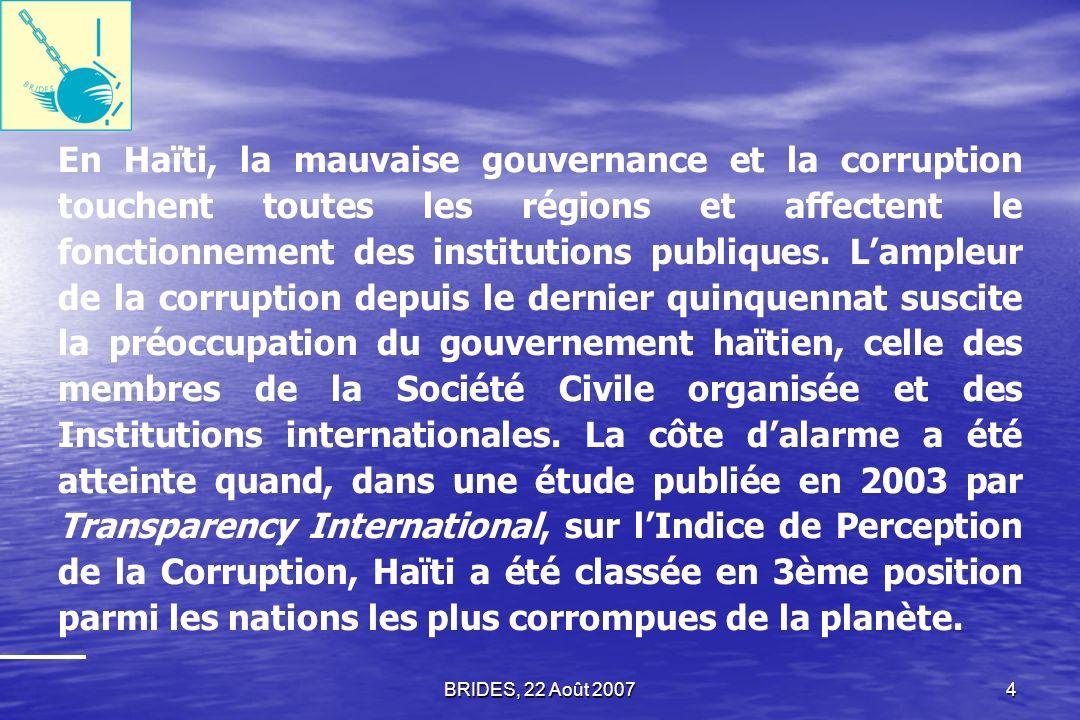 En Haïti, la mauvaise gouvernance et la corruption touchent toutes les régions et affectent le fonctionnement des institutions publiques. L'ampleur de la corruption depuis le dernier quinquennat suscite la préoccupation du gouvernement haïtien, celle des membres de la Société Civile organisée et des Institutions internationales. La côte d'alarme a été atteinte quand, dans une étude publiée en 2003 par Transparency International, sur l'Indice de Perception de la Corruption, Haïti a été classée en 3ème position parmi les nations les plus corrompues de la planète.