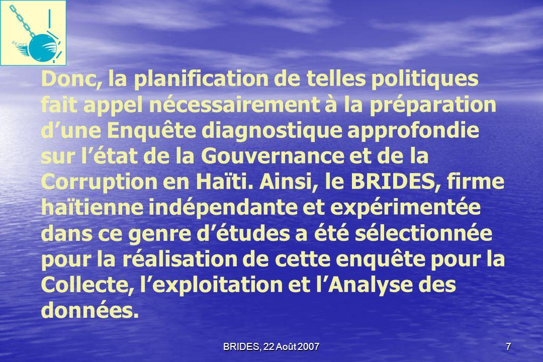 Donc, la planification de telles politiques fait appel nécessairement à la préparation d'une Enquête diagnostique approfondie sur l'état de la Gouvernance et de la Corruption en Haïti. Ainsi, le BRIDES, firme haïtienne indépendante et expérimentée dans ce genre d'études a été sélectionnée pour la réalisation de cette enquête pour la Collecte, l'exploitation et l'Analyse des données.