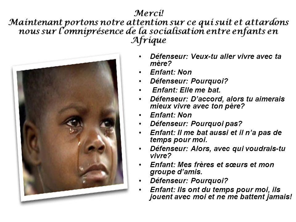 Merci! Maintenant portons notre attention sur ce qui suit et attardons nous sur l'omniprésence de la socialisation entre enfants en Afrique