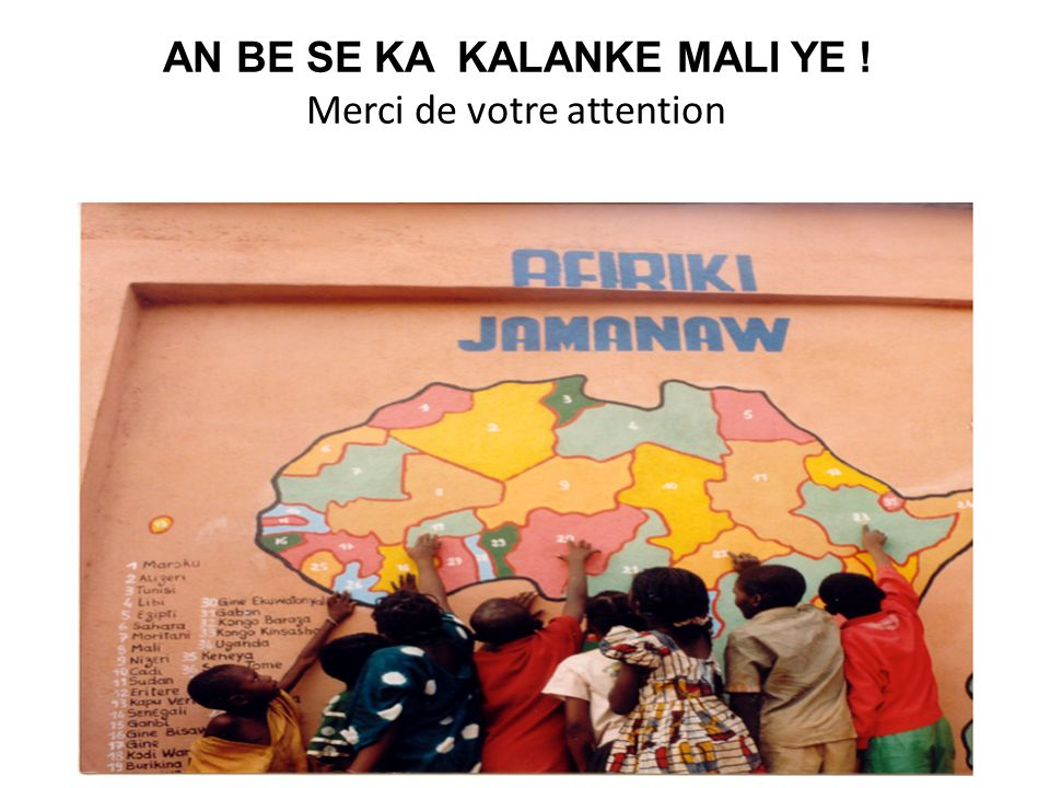 AN BE SE KA KALANKE MALI YE ! Merci de votre attention