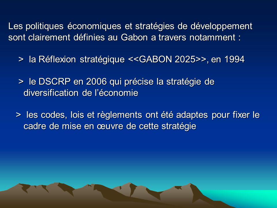Les politiques économiques et stratégies de développement sont clairement définies au Gabon a travers notamment : > la Réflexion stratégique <<GABON 2025>>, en 1994 > le DSCRP en 2006 qui précise la stratégie de diversification de l'économie > les codes, lois et règlements ont été adaptes pour fixer le cadre de mise en œuvre de cette stratégie