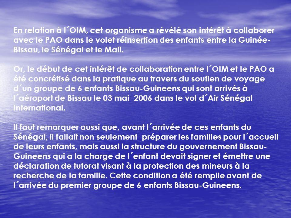 En relation à l´OIM, cet organisme a révélé son intérêt à collaborer avec le PAO dans le volet réinsertion des enfants entre la Guinée-Bissau, le Sénégal et le Mali.