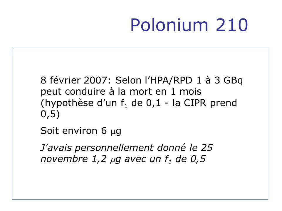 Polonium 210 8 février 2007: Selon l'HPA/RPD 1 à 3 GBq peut conduire à la mort en 1 mois (hypothèse d'un f1 de 0,1 - la CIPR prend 0,5)