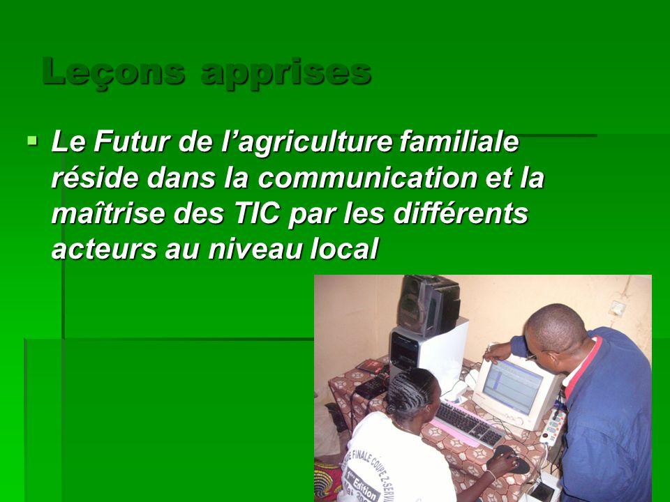 Leçons apprises Le Futur de l'agriculture familiale réside dans la communication et la maîtrise des TIC par les différents acteurs au niveau local.