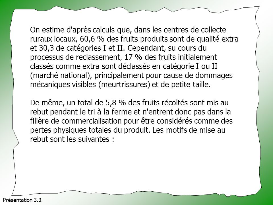 On estime d après calculs que, dans les centres de collecte ruraux locaux, 60,6 % des fruits produits sont de qualité extra et 30,3 de catégories I et II. Cependant, su cours du processus de reclassement, 17 % des fruits initialement classés comme extra sont déclassés en catégorie I ou II (marché national), principalement pour cause de dommages mécaniques visibles (meurtrissures) et de petite taille.