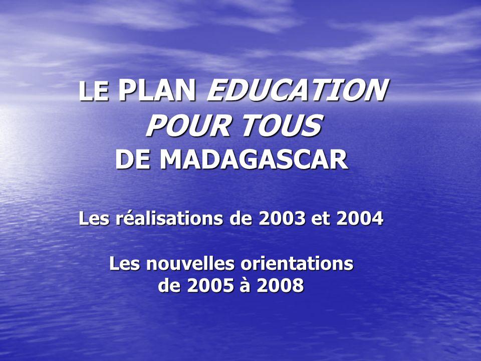 LE PLAN EDUCATION POUR TOUS DE MADAGASCAR Les réalisations de 2003 et 2004 Les nouvelles orientations de 2005 à 2008