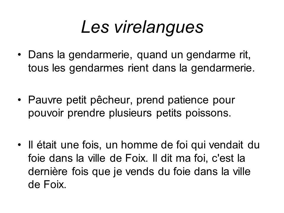 Les virelangues Dans la gendarmerie, quand un gendarme rit, tous les gendarmes rient dans la gendarmerie.