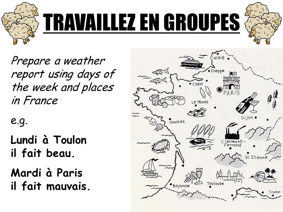 TRAVAILLEZ EN GROUPES Prepare a weather report using days of the week and places in France. e.g. Lundi à Toulon il fait beau.