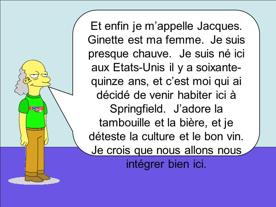 Et enfin je m'appelle Jacques. Ginette est ma femme