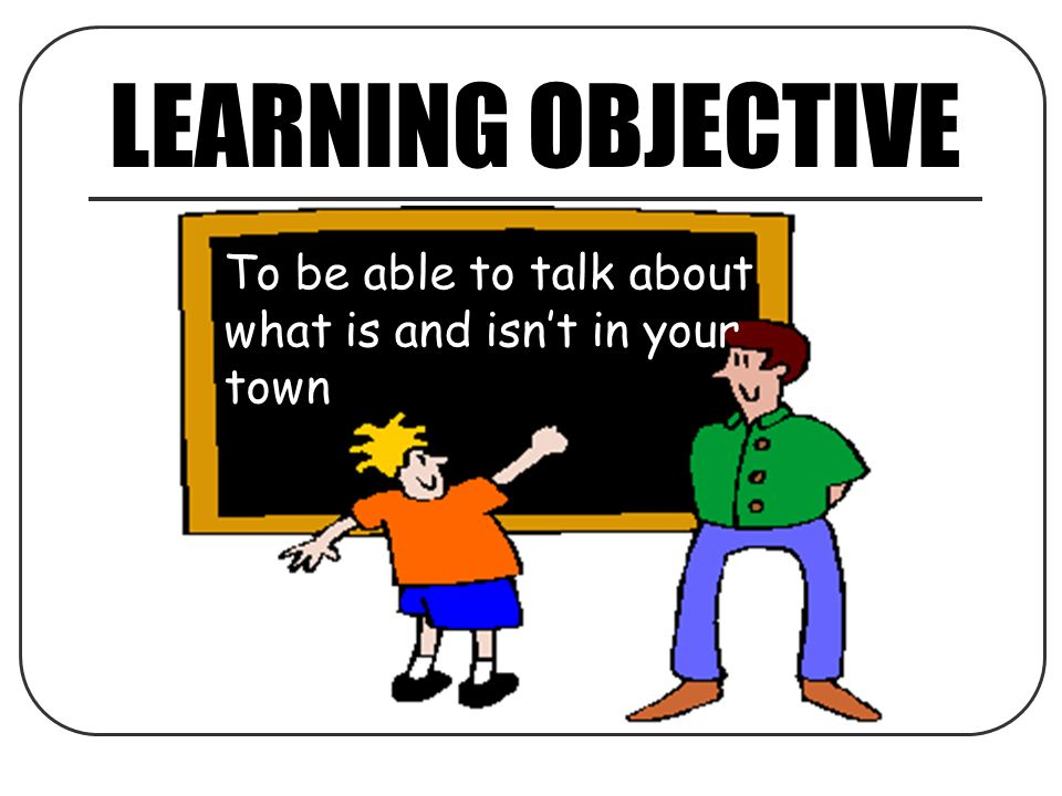 LEARNING OBJECTIVE To be able to talk about what is and isn't in your town