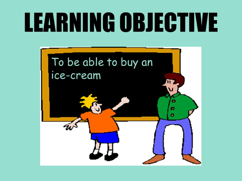 LEARNING OBJECTIVE To be able to buy an ice-cream