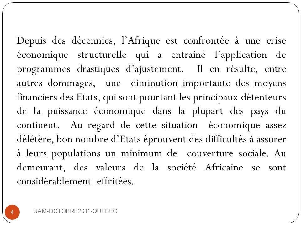 Depuis des décennies, l'Afrique est confrontée à une crise économique structurelle qui a entrainé l'application de programmes drastiques d'ajustement. Il en résulte, entre autres dommages, une diminution importante des moyens financiers des Etats, qui sont pourtant les principaux détenteurs de la puissance économique dans la plupart des pays du continent. Au regard de cette situation économique assez délétère, bon nombre d'Etats éprouvent des difficultés à assurer à leurs populations un minimum de couverture sociale. Au demeurant, des valeurs de la société Africaine se sont considérablement effritées.