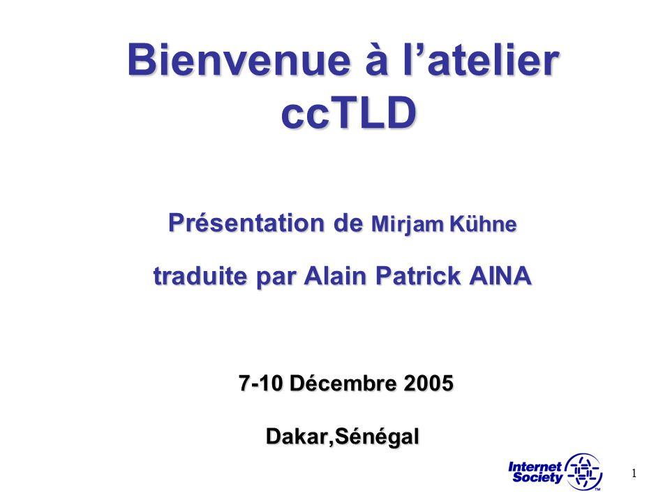 Bienvenue à l'atelier ccTLD Présentation de Mirjam Kühne traduite par Alain Patrick AINA 7-10 Décembre 2005 Dakar,Sénégal