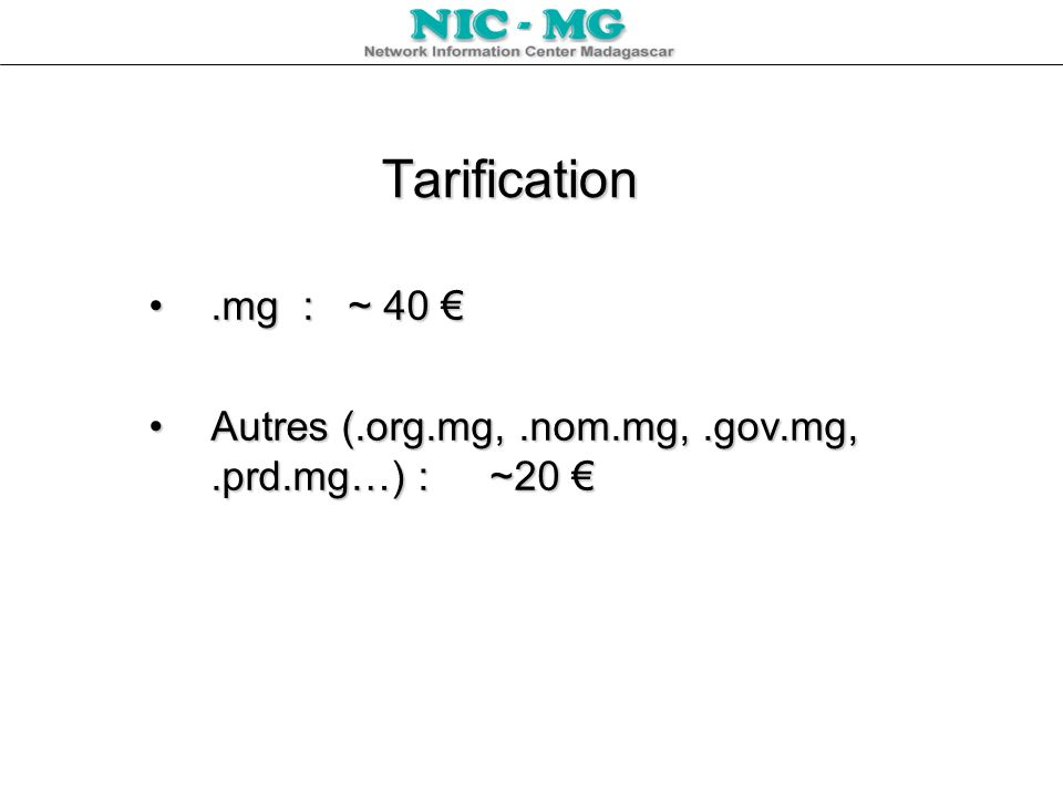 Tarification .mg : ~ 40 € Autres (.org.mg, .nom.mg, .gov.mg, .prd.mg…) : ~20 €