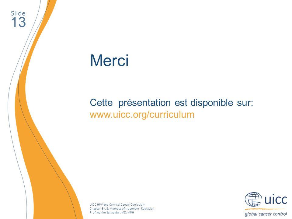 Slide 13. Merci. Cette présentation est disponible sur: www.uicc.org/curriculum.