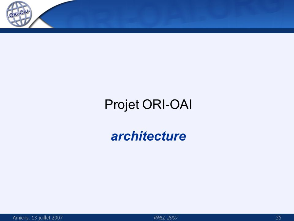 Projet ORI-OAI architecture Amiens, 13 juillet 2007 RMLL 2007