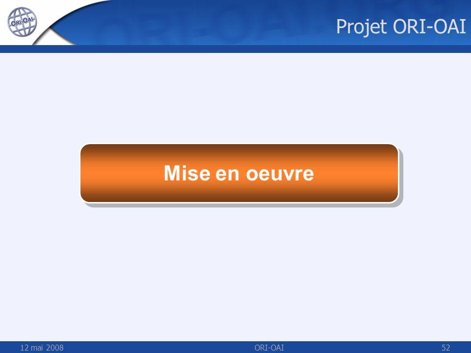 Projet ORI-OAI Mise en oeuvre 12 mai 2008 ORI-OAI