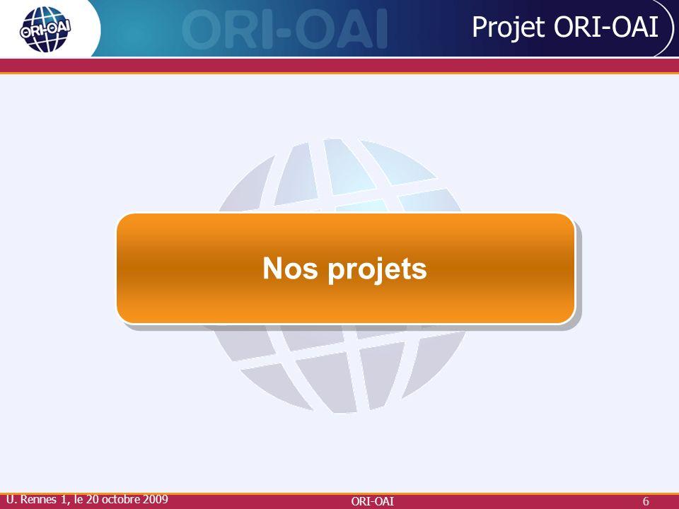Nos projets Projet ORI-OAI U. Rennes 1, le 20 octobre 2009 ORI-OAI 6 6