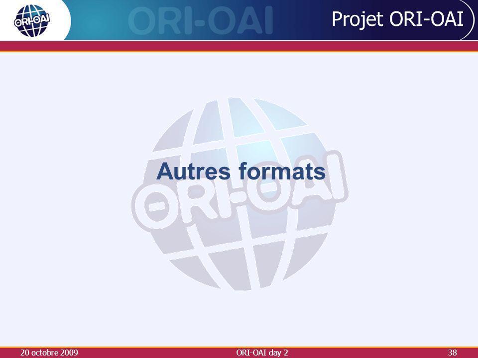 Projet ORI-OAI Autres formats 20 octobre 2009 ORI-OAI day 2