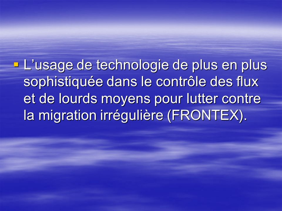 L'usage de technologie de plus en plus sophistiquée dans le contrôle des flux et de lourds moyens pour lutter contre la migration irrégulière (FRONTEX).