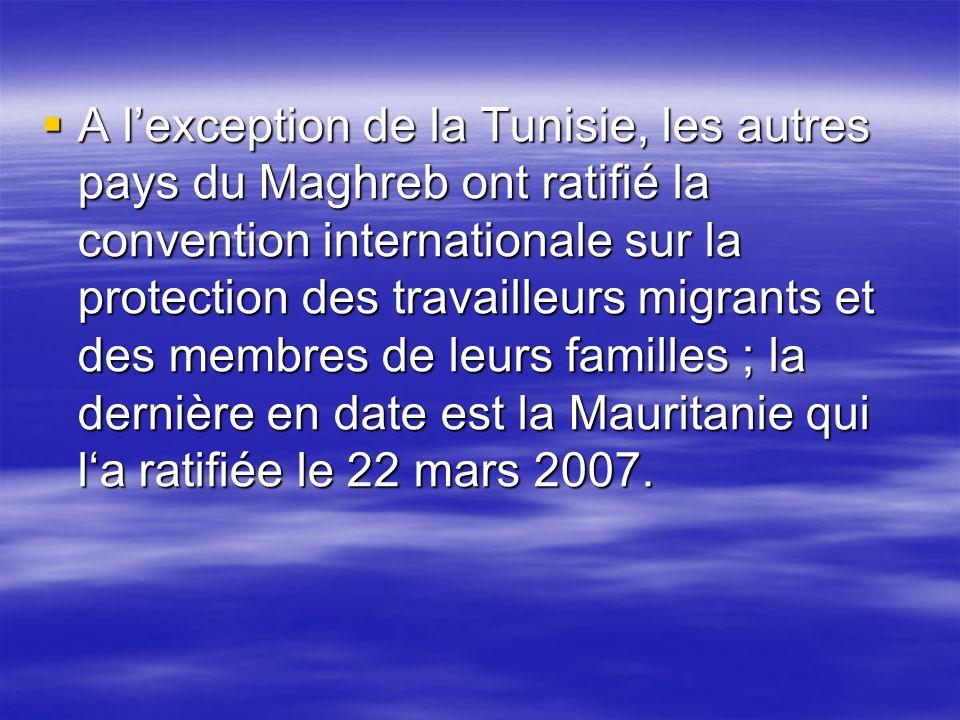 A l'exception de la Tunisie, les autres pays du Maghreb ont ratifié la convention internationale sur la protection des travailleurs migrants et des membres de leurs familles ; la dernière en date est la Mauritanie qui l'a ratifiée le 22 mars 2007.