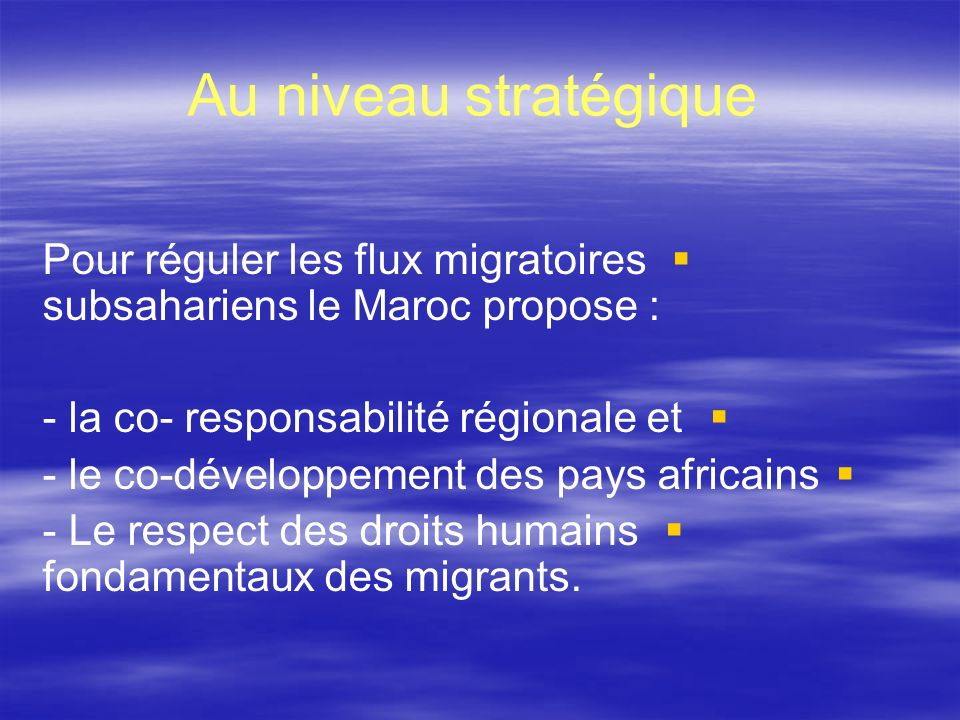 Au niveau stratégique Pour réguler les flux migratoires subsahariens le Maroc propose : - la co- responsabilité régionale et.
