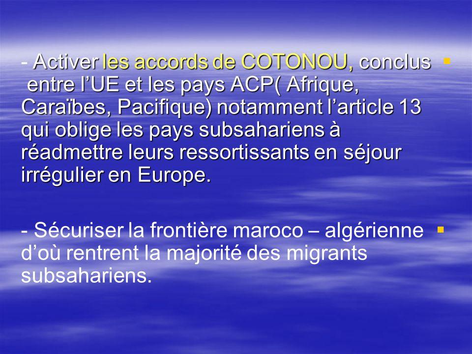 - Activer les accords de COTONOU, conclus entre l'UE et les pays ACP( Afrique, Caraïbes, Pacifique) notamment l'article 13 qui oblige les pays subsahariens à réadmettre leurs ressortissants en séjour irrégulier en Europe.