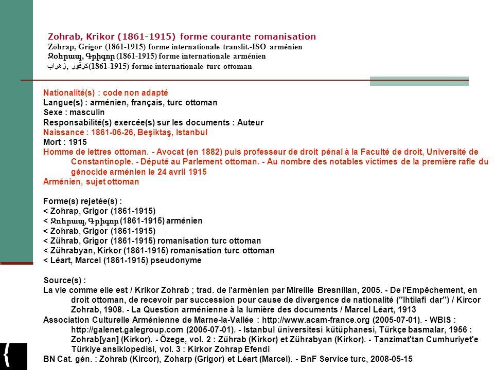 Zohrab, Krikor (1861-1915) forme courante romanisation Zōhrap, Grigor (1861-1915) forme internationale translit.-ISO arménien Զօհրապ, Գրիգոր (1861-1915) forme internationale arménien زهراب, كرقور (1861-1915) forme internationale turc ottoman