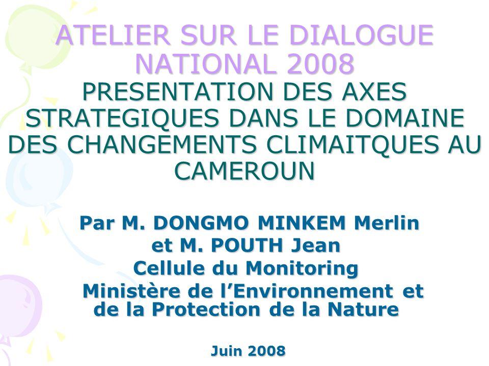 ATELIER SUR LE DIALOGUE NATIONAL 2008 PRESENTATION DES AXES STRATEGIQUES DANS LE DOMAINE DES CHANGEMENTS CLIMAITQUES AU CAMEROUN