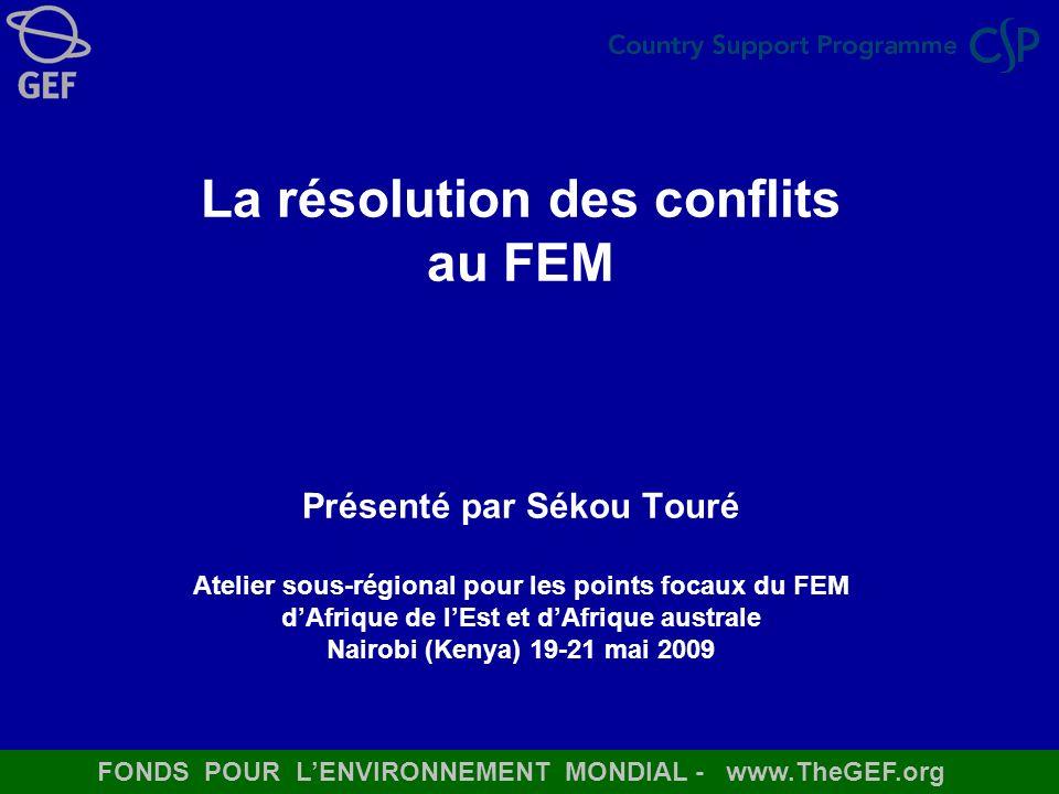 La résolution des conflits au FEM Présenté par Sékou Touré Atelier sous-régional pour les points focaux du FEM d'Afrique de l'Est et d'Afrique australe Nairobi (Kenya) 19-21 mai 2009